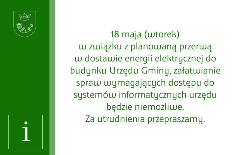 18 maja (wtorek) w związku zplanowaną przerwą  w dostawie energii elektrycznej dobudynku Urzędu Gminy, załatwianie spraw wymagających dostępu dosystemów informatycznych urzędu będzie niemożliwe. Za utrudnienia przepraszamy.