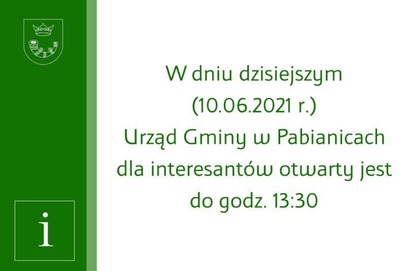W dniu dzisiejszym (10.06.2021 r.)Urząd Gminy wPabianicach dla interesantów otwarty jest dogodz.13:30