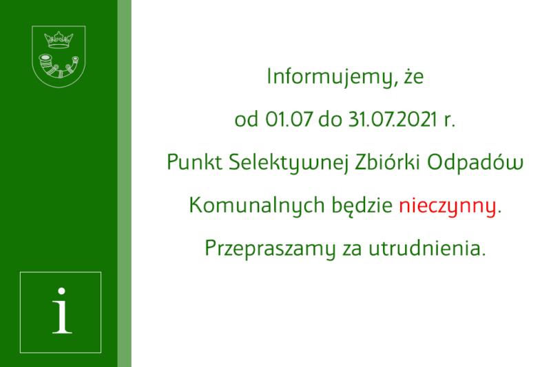 Informujemy, żeod01.07 do31.07.2021r. Punkt Selektywnej Zbiórki Odpadów Komunalnych będzie nieczynny. Przepraszamy zautrudnienia.